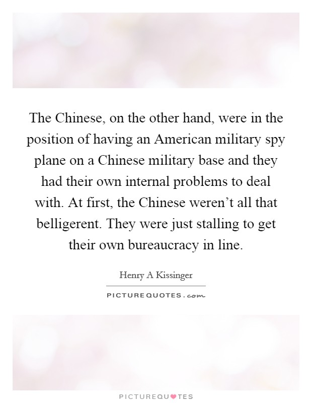 The Chinese, on the other hand, were in the position of having an American military spy plane on a Chinese military base and they had their own internal problems to deal with. At first, the Chinese weren't all that belligerent. They were just stalling to get their own bureaucracy in line Picture Quote #1