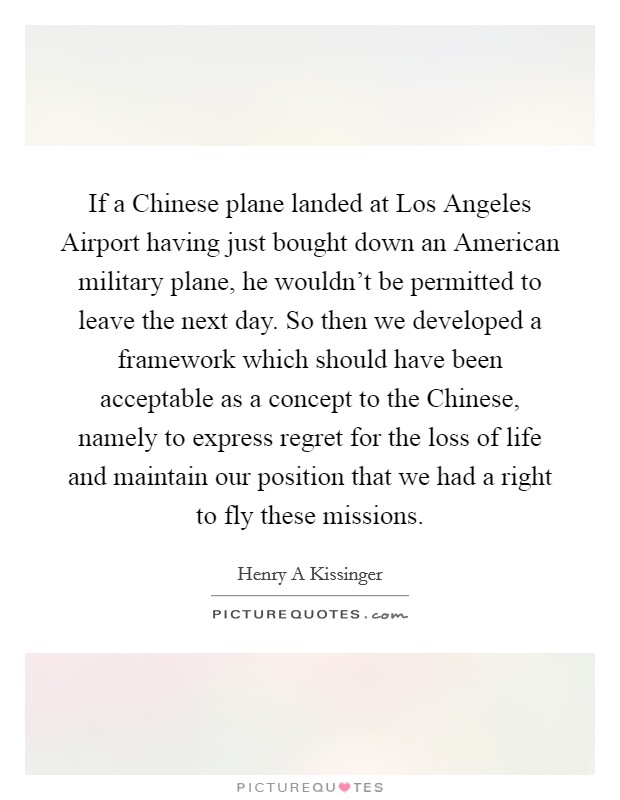 If a Chinese plane landed at Los Angeles Airport having just bought down an American military plane, he wouldn't be permitted to leave the next day. So then we developed a framework which should have been acceptable as a concept to the Chinese, namely to express regret for the loss of life and maintain our position that we had a right to fly these missions Picture Quote #1