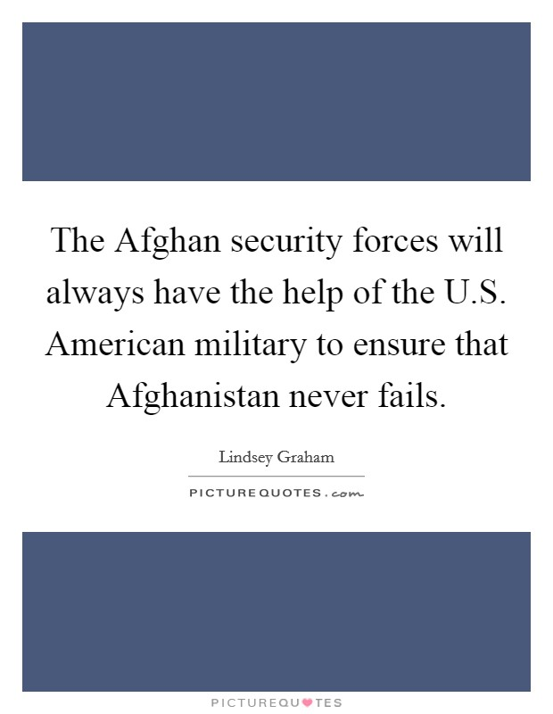 The Afghan security forces will always have the help of the U.S. American military to ensure that Afghanistan never fails Picture Quote #1