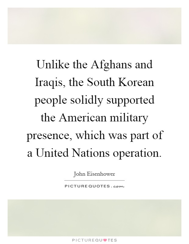 Unlike the Afghans and Iraqis, the South Korean people solidly supported the American military presence, which was part of a United Nations operation Picture Quote #1