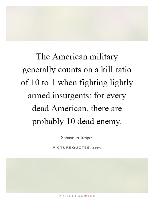 The American military generally counts on a kill ratio of 10 to 1 when fighting lightly armed insurgents: for every dead American, there are probably 10 dead enemy Picture Quote #1