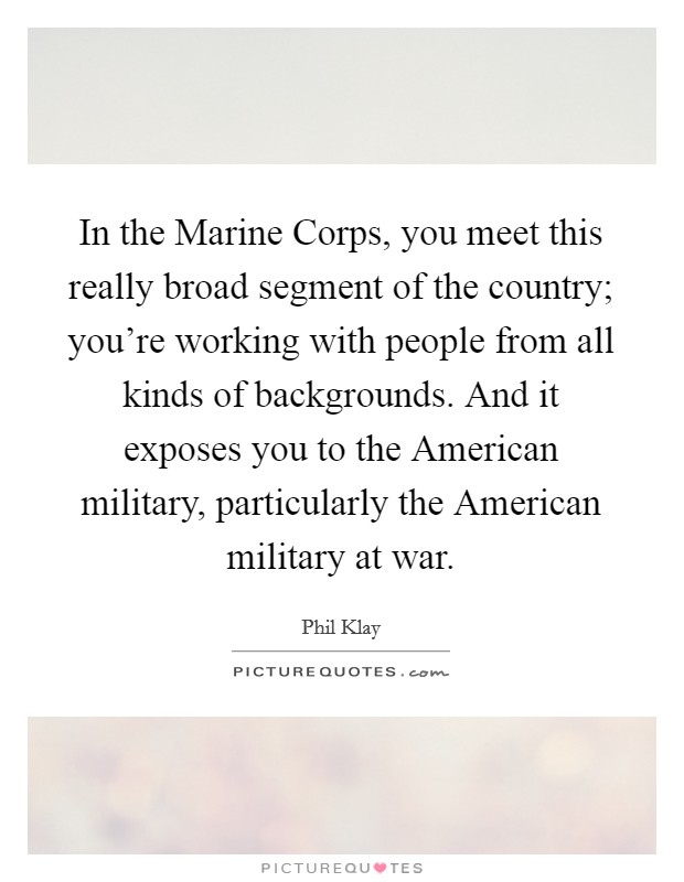 In the Marine Corps, you meet this really broad segment of the country; you're working with people from all kinds of backgrounds. And it exposes you to the American military, particularly the American military at war Picture Quote #1