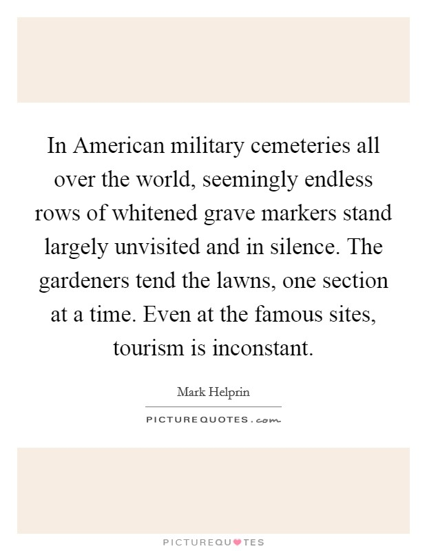 In American military cemeteries all over the world, seemingly endless rows of whitened grave markers stand largely unvisited and in silence. The gardeners tend the lawns, one section at a time. Even at the famous sites, tourism is inconstant Picture Quote #1