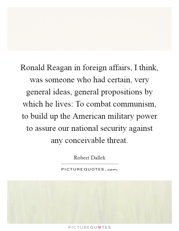 Ronald Reagan in foreign affairs, I think, was someone who had certain, very general ideas, general propositions by which he lives: To combat communism, to build up the American military power to assure our national security against any conceivable threat Picture Quote #1