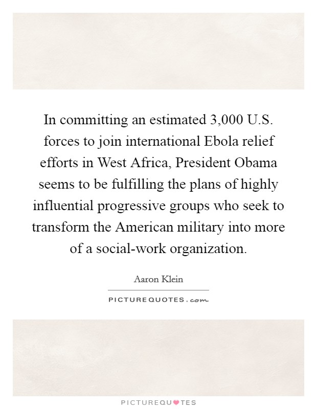 In committing an estimated 3,000 U.S. forces to join international Ebola relief efforts in West Africa, President Obama seems to be fulfilling the plans of highly influential progressive groups who seek to transform the American military into more of a social-work organization Picture Quote #1