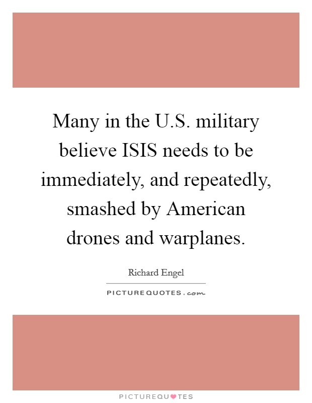 Many in the U.S. military believe ISIS needs to be immediately, and repeatedly, smashed by American drones and warplanes Picture Quote #1