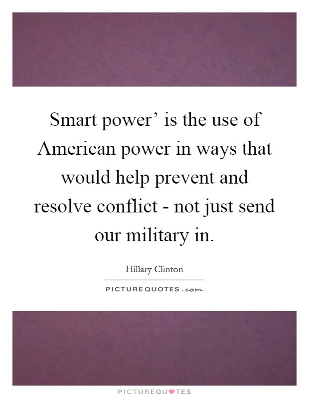 Smart power' is the use of American power in ways that would help prevent and resolve conflict - not just send our military in Picture Quote #1