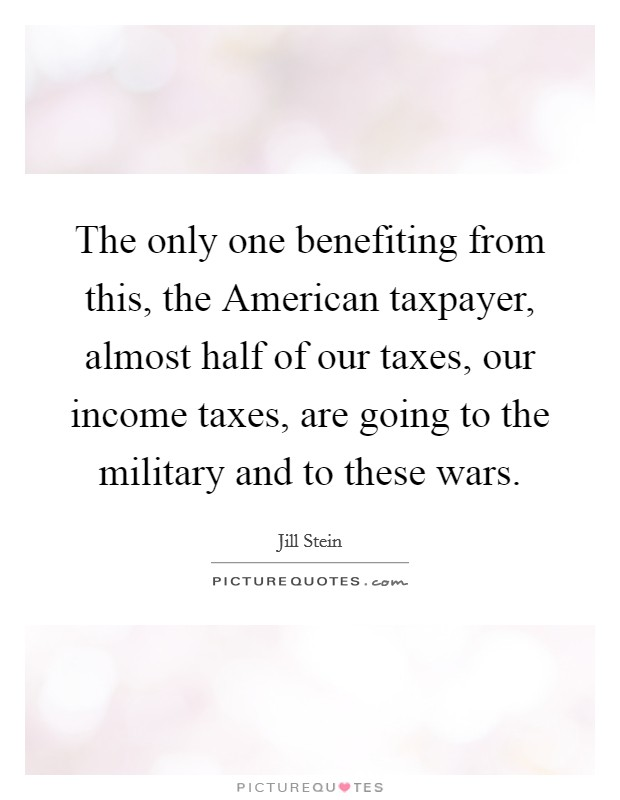 The only one benefiting from this, the American taxpayer, almost half of our taxes, our income taxes, are going to the military and to these wars Picture Quote #1