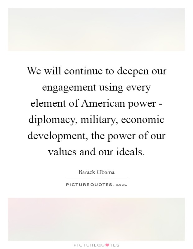 We will continue to deepen our engagement using every element of American power - diplomacy, military, economic development, the power of our values and our ideals Picture Quote #1