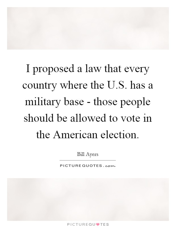 I proposed a law that every country where the U.S. has a military base - those people should be allowed to vote in the American election Picture Quote #1