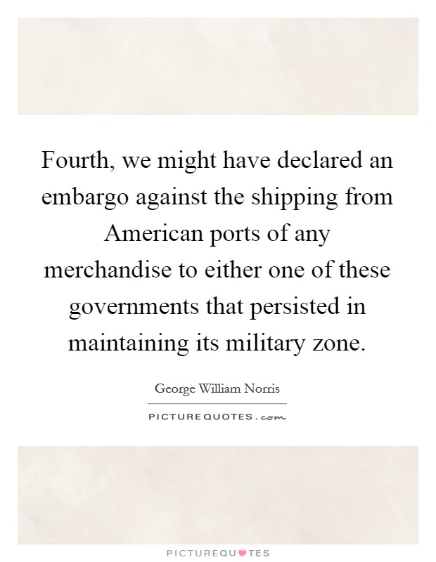 Fourth, we might have declared an embargo against the shipping from American ports of any merchandise to either one of these governments that persisted in maintaining its military zone Picture Quote #1