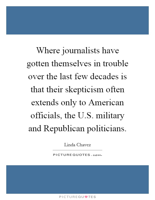 Where journalists have gotten themselves in trouble over the last few decades is that their skepticism often extends only to American officials, the U.S. military and Republican politicians Picture Quote #1