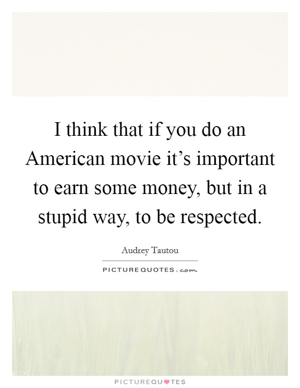 I think that if you do an American movie it's important to earn some money, but in a stupid way, to be respected Picture Quote #1