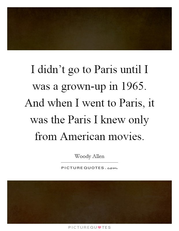I didn't go to Paris until I was a grown-up in 1965. And when I went to Paris, it was the Paris I knew only from American movies Picture Quote #1