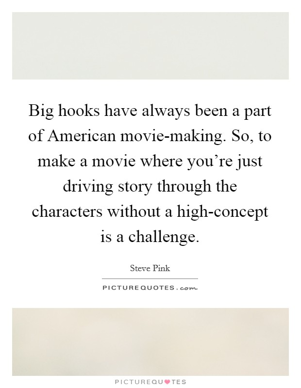 Big hooks have always been a part of American movie-making. So, to make a movie where you're just driving story through the characters without a high-concept is a challenge Picture Quote #1