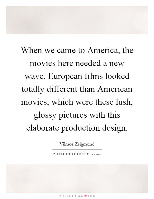 When we came to America, the movies here needed a new wave. European films looked totally different than American movies, which were these lush, glossy pictures with this elaborate production design Picture Quote #1