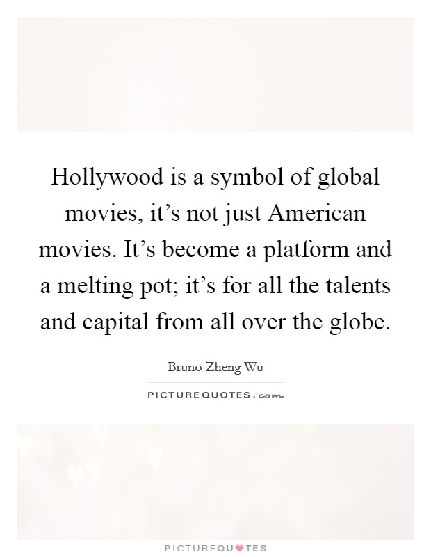 Hollywood is a symbol of global movies, it's not just American movies. It's become a platform and a melting pot; it's for all the talents and capital from all over the globe Picture Quote #1