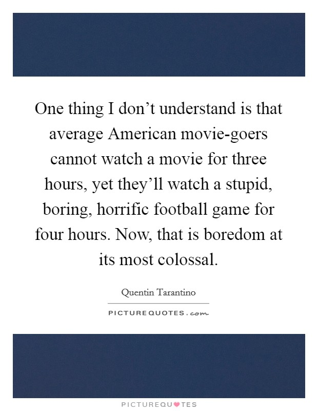 One thing I don't understand is that average American movie-goers cannot watch a movie for three hours, yet they'll watch a stupid, boring, horrific football game for four hours. Now, that is boredom at its most colossal Picture Quote #1