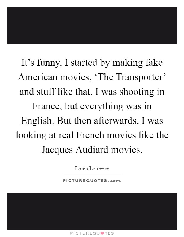 It's funny, I started by making fake American movies, 'The Transporter' and stuff like that. I was shooting in France, but everything was in English. But then afterwards, I was looking at real French movies like the Jacques Audiard movies Picture Quote #1