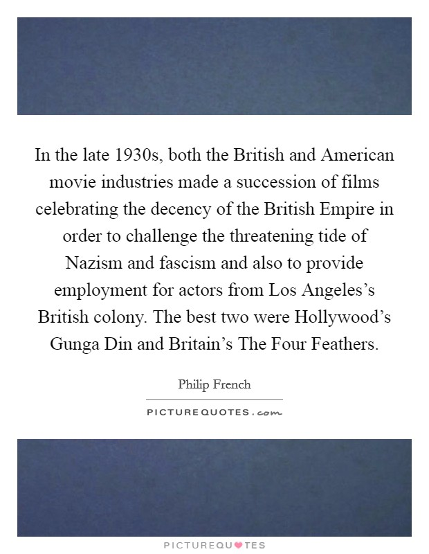 In the late 1930s, both the British and American movie industries made a succession of films celebrating the decency of the British Empire in order to challenge the threatening tide of Nazism and fascism and also to provide employment for actors from Los Angeles's British colony. The best two were Hollywood's Gunga Din and Britain's The Four Feathers Picture Quote #1