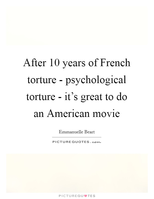 After 10 years of French torture - psychological torture - it's great to do an American movie Picture Quote #1