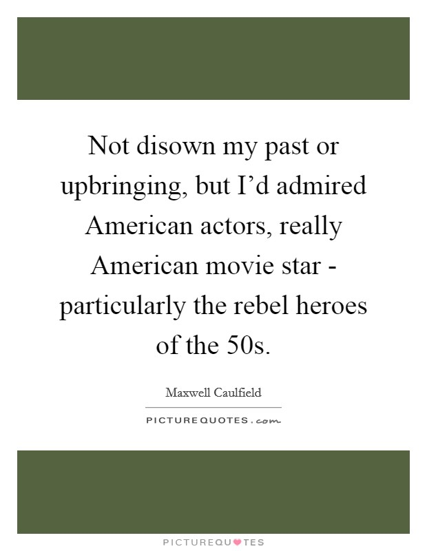Not disown my past or upbringing, but I'd admired American actors, really American movie star - particularly the rebel heroes of the  50s Picture Quote #1