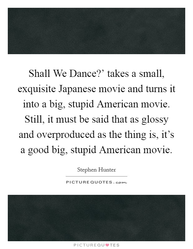 Shall We Dance?' takes a small, exquisite Japanese movie and turns it into a big, stupid American movie. Still, it must be said that as glossy and overproduced as the thing is, it's a good big, stupid American movie Picture Quote #1