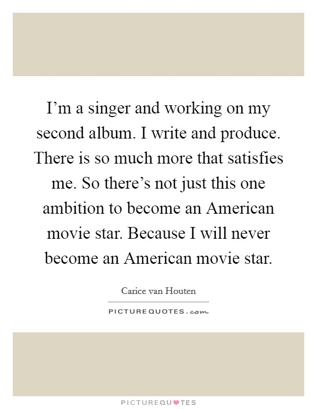 I'm a singer and working on my second album. I write and produce. There is so much more that satisfies me. So there's not just this one ambition to become an American movie star. Because I will never become an American movie star Picture Quote #1