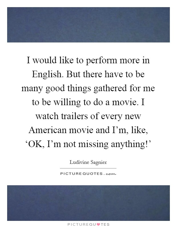 I would like to perform more in English. But there have to be many good things gathered for me to be willing to do a movie. I watch trailers of every new American movie and I'm, like, 'OK, I'm not missing anything!' Picture Quote #1