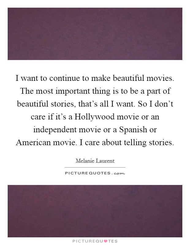 I want to continue to make beautiful movies. The most important thing is to be a part of beautiful stories, that's all I want. So I don't care if it's a Hollywood movie or an independent movie or a Spanish or American movie. I care about telling stories Picture Quote #1