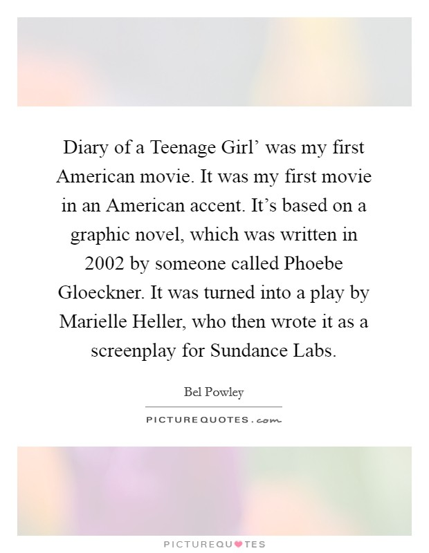 Diary of a Teenage Girl' was my first American movie. It was my first movie in an American accent. It's based on a graphic novel, which was written in 2002 by someone called Phoebe Gloeckner. It was turned into a play by Marielle Heller, who then wrote it as a screenplay for Sundance Labs Picture Quote #1