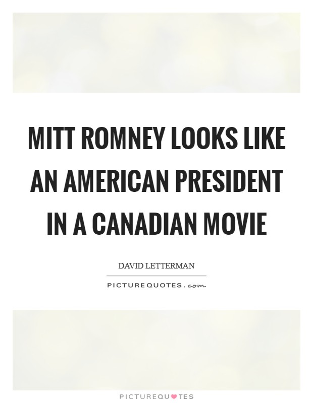 Mitt Romney looks like an American President in a Canadian movie Picture Quote #1