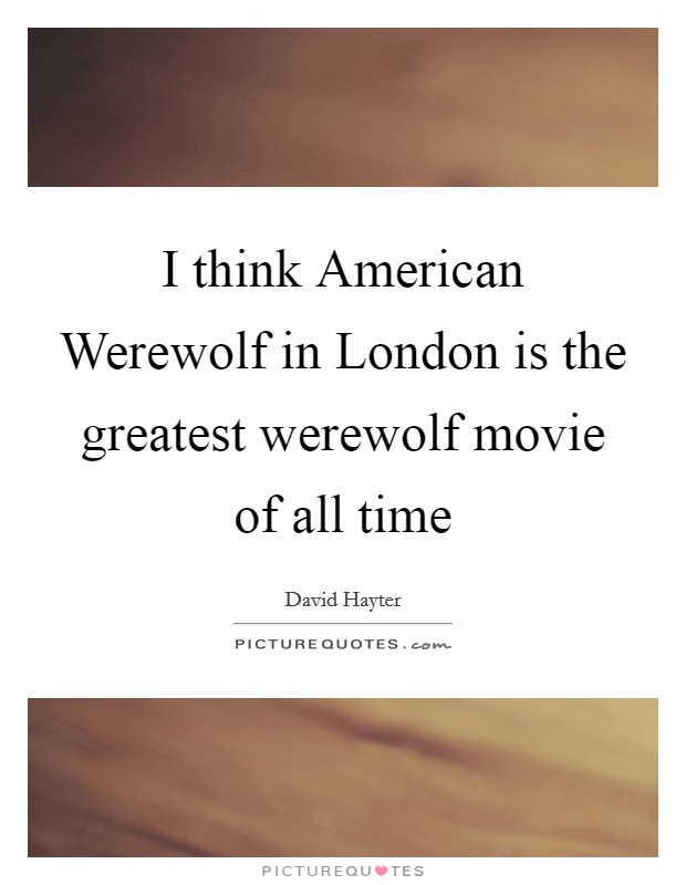 I think American Werewolf in London is the greatest werewolf movie of all time Picture Quote #1