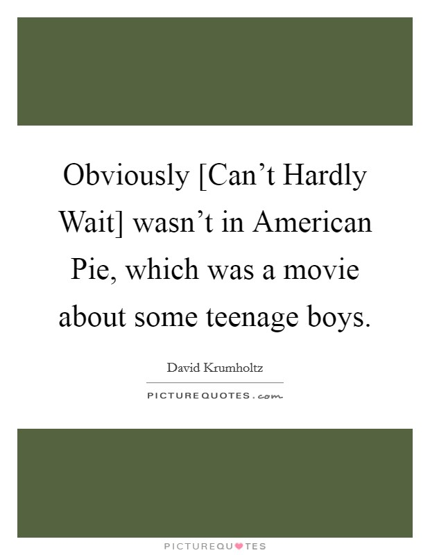 Obviously [Can't Hardly Wait] wasn't in American Pie, which was a movie about some teenage boys Picture Quote #1