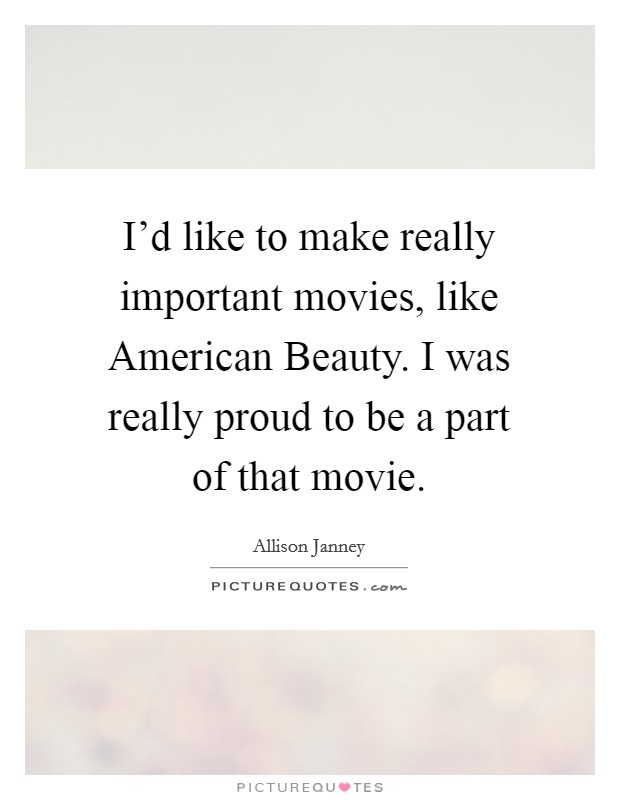 I'd like to make really important movies, like American Beauty. I was really proud to be a part of that movie Picture Quote #1