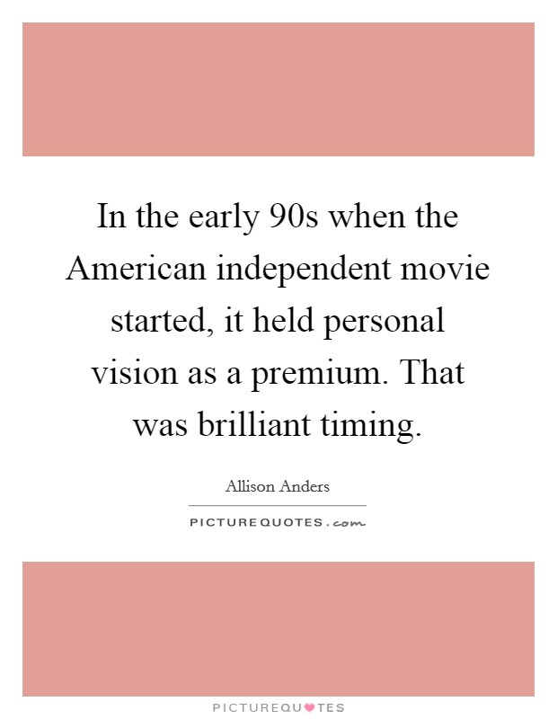 In the early  90s when the American independent movie started, it held personal vision as a premium. That was brilliant timing Picture Quote #1