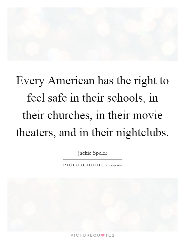 Every American has the right to feel safe in their schools, in their churches, in their movie theaters, and in their nightclubs Picture Quote #1
