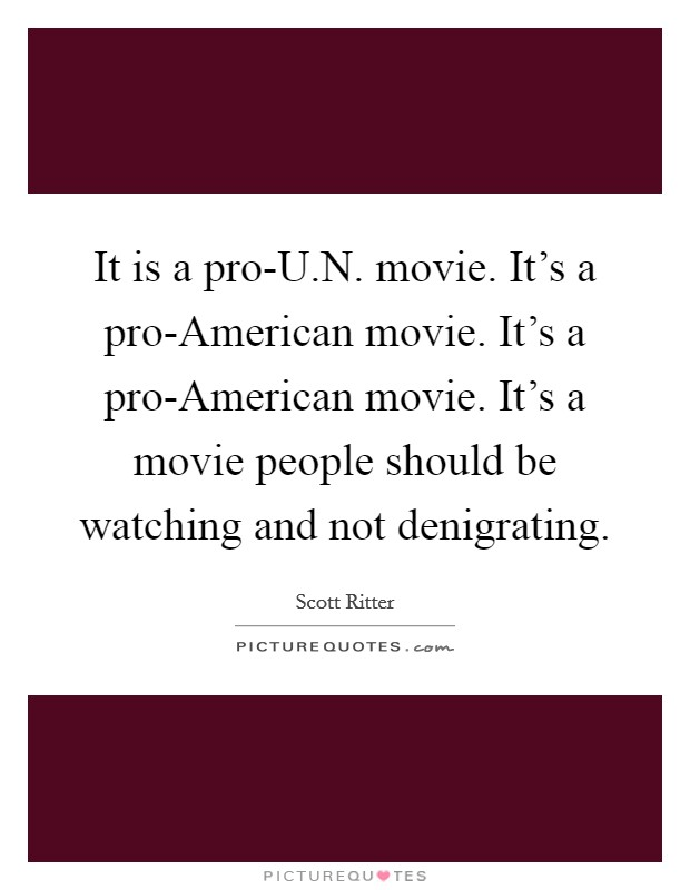 It is a pro-U.N. movie. It's a pro-American movie. It's a pro-American movie. It's a movie people should be watching and not denigrating Picture Quote #1