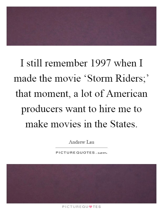 I still remember 1997 when I made the movie 'Storm Riders;' that moment, a lot of American producers want to hire me to make movies in the States Picture Quote #1