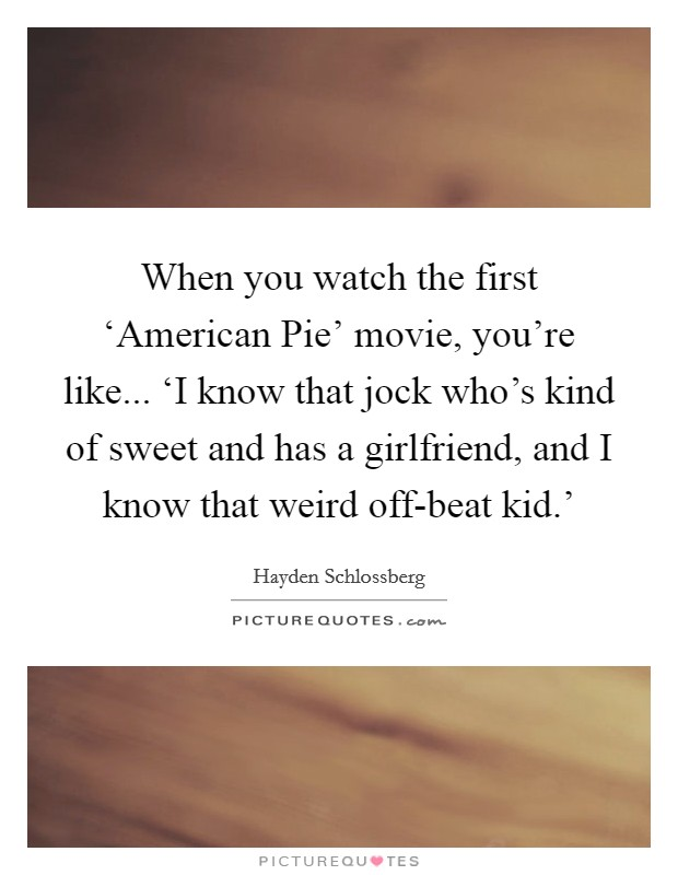 When you watch the first 'American Pie' movie, you're like... 'I know that jock who's kind of sweet and has a girlfriend, and I know that weird off-beat kid.' Picture Quote #1