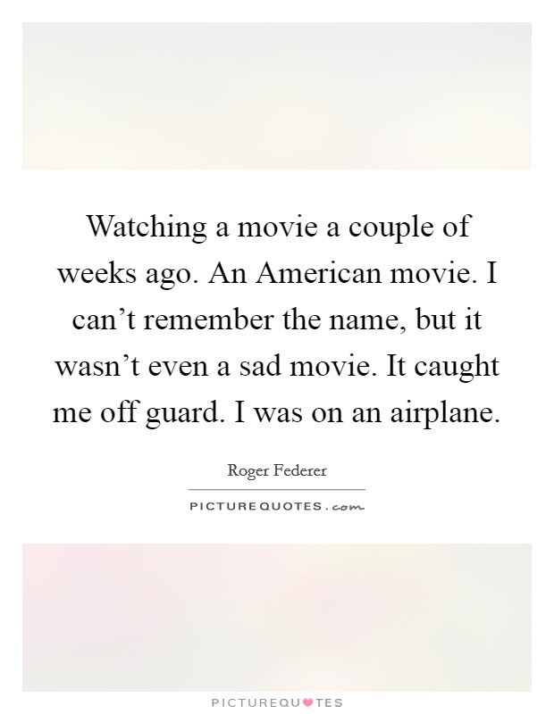 Watching a movie a couple of weeks ago. An American movie. I can't remember the name, but it wasn't even a sad movie. It caught me off guard. I was on an airplane Picture Quote #1