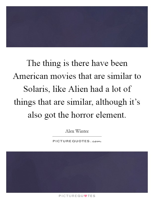 The thing is there have been American movies that are similar to Solaris, like Alien had a lot of things that are similar, although it's also got the horror element Picture Quote #1