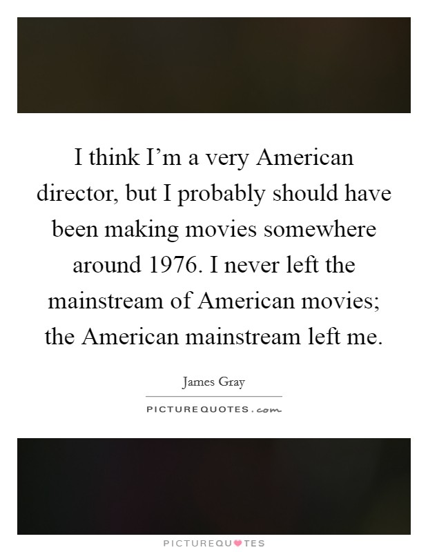 I think I'm a very American director, but I probably should have been making movies somewhere around 1976. I never left the mainstream of American movies; the American mainstream left me Picture Quote #1