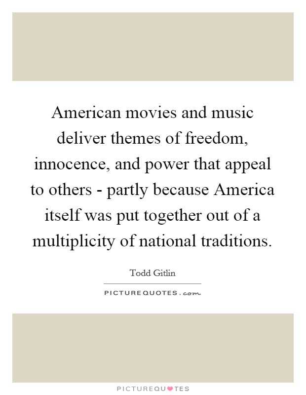 American movies and music deliver themes of freedom, innocence, and power that appeal to others - partly because America itself was put together out of a multiplicity of national traditions Picture Quote #1