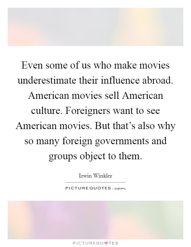 Even some of us who make movies underestimate their influence abroad. American movies sell American culture. Foreigners want to see American movies. But that's also why so many foreign governments and groups object to them Picture Quote #1