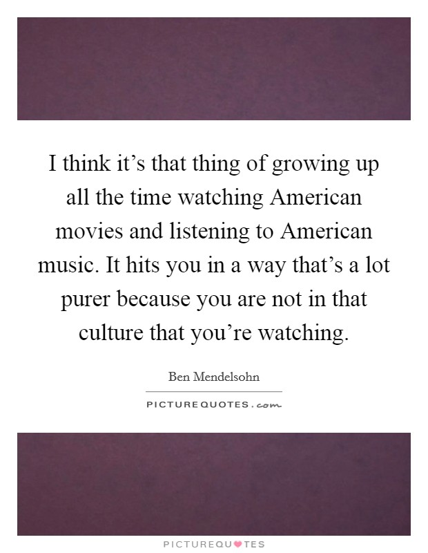 I think it's that thing of growing up all the time watching American movies and listening to American music. It hits you in a way that's a lot purer because you are not in that culture that you're watching Picture Quote #1