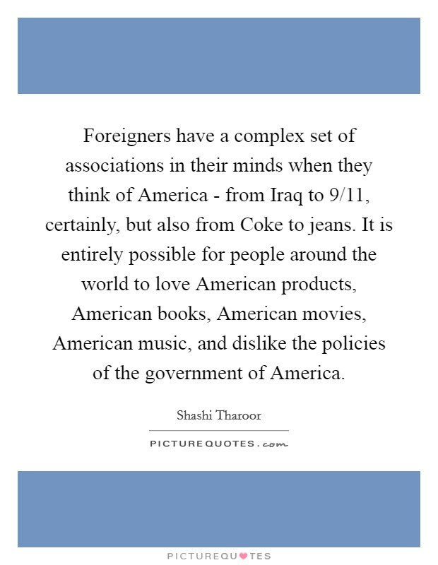 Foreigners have a complex set of associations in their minds when they think of America - from Iraq to 9/11, certainly, but also from Coke to jeans. It is entirely possible for people around the world to love American products, American books, American movies, American music, and dislike the policies of the government of America Picture Quote #1