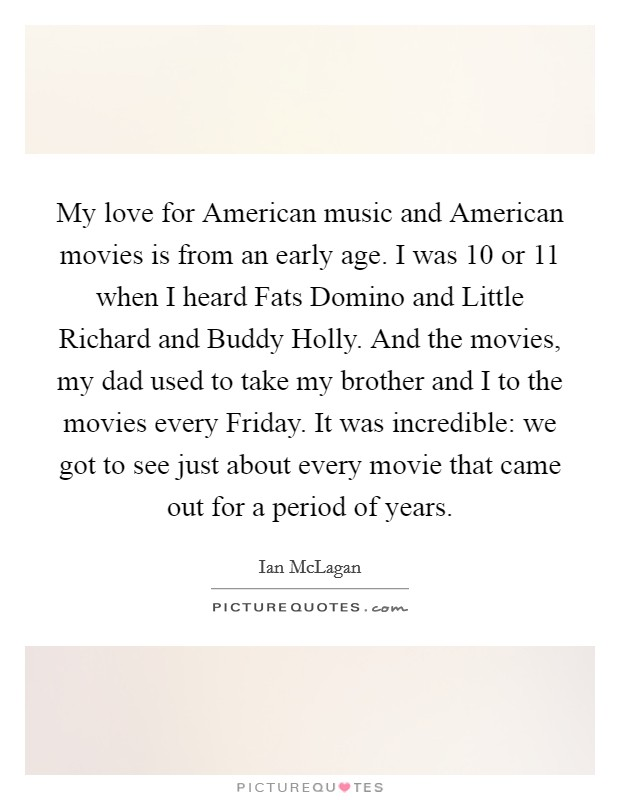 My love for American music and American movies is from an early age. I was 10 or 11 when I heard Fats Domino and Little Richard and Buddy Holly. And the movies, my dad used to take my brother and I to the movies every Friday. It was incredible: we got to see just about every movie that came out for a period of years Picture Quote #1