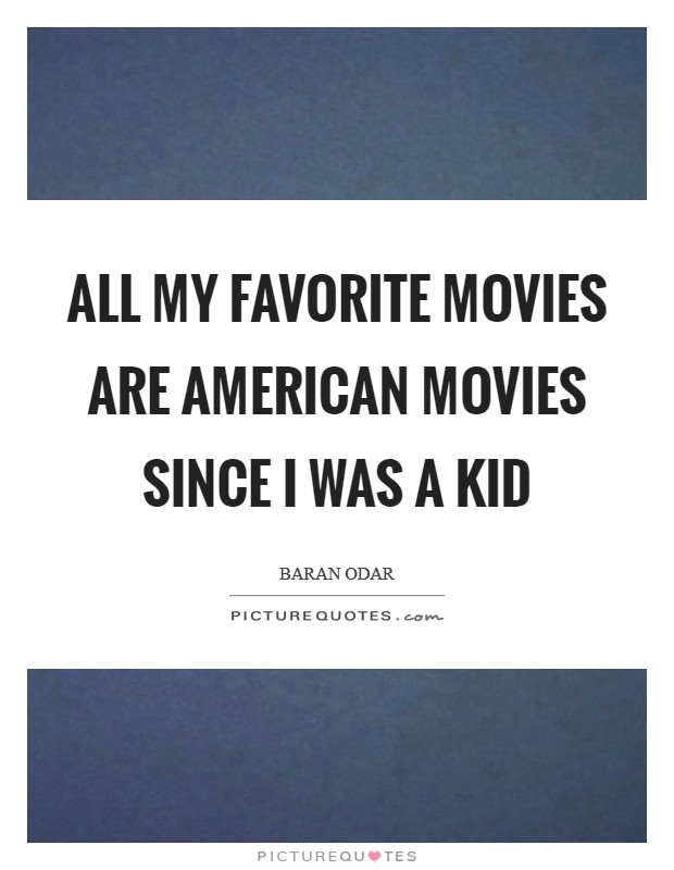 All my favorite movies are American movies since I was a kid Picture Quote #1