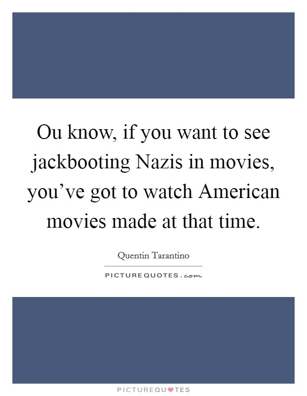 Ou know, if you want to see jackbooting Nazis in movies, you've got to watch American movies made at that time Picture Quote #1